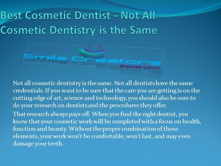 Not all cosmetic dentistry is the same. Not all dentists have the same credentials. If you want to be sure that the care you are getting is on the cutting.