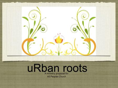 URban roots A ministry proposal for All Peoples Church A ministry proposal for All Peoples Church.