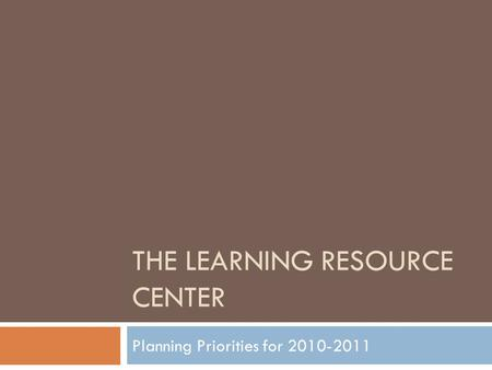 THE LEARNING RESOURCE CENTER Planning Priorities for