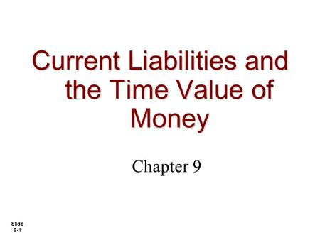 Slide 9-1 Current Liabilities and the Time Value of Money Chapter 9.