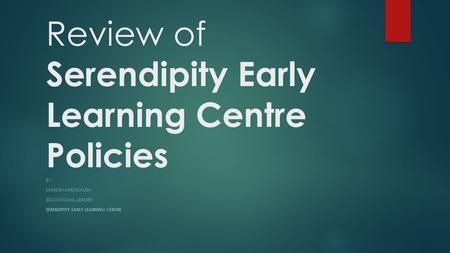 Review of Serendipity Early Learning Centre Policies BY MARZIEH MIRZASALEHI EDUCATIONAL LEADER SERENDIPITY EARLY LEARNING CENTRE.