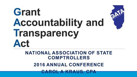 Grant Accountability and Transparency Act NATIONAL ASSOCIATION OF STATE COMPTROLLERS 2016 ANNUAL CONFERENCE CAROL A KRAUS, CPA.