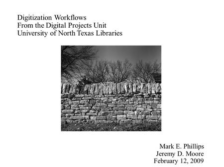 Digitization Workflows From the Digital Projects Unit University of North Texas Libraries Mark E. Phillips Jeremy D. Moore February 12, 2009.