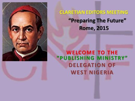 "CLARETIAN EDITORS MEETING ""Preparing The Future"" Rome, 2015 CLARETIAN EDITORS MEETING ""Preparing The Future"" Rome, 2015 WELCOME TO THE ""PUBLISHING MINISTRY"""