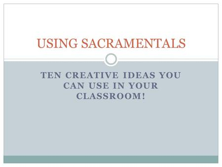TEN CREATIVE IDEAS YOU CAN USE IN YOUR CLASSROOM! USING SACRAMENTALS.