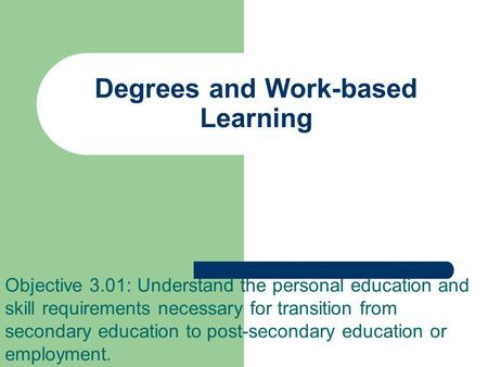 Degrees and Work-based Learning Objective 3.01: Understand the personal education and skill requirements necessary for transition from secondary education.