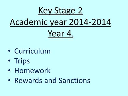 Key Stage 2 Academic year Year 4. Curriculum Trips Homework Rewards and Sanctions.