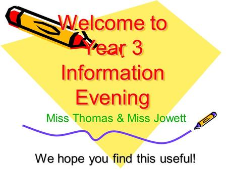 Welcome to Year 3 Information Evening We hope you find this useful! Miss Thomas & Miss Jowett.
