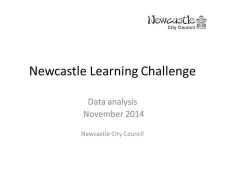 Newcastle Learning Challenge Data analysis November 2014 Newcastle City Council.