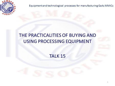 Equipment and technological processes for manufacturing GaAs MMICs THE PRACTICALITIES OF BUYING AND USING PROCESSING EQUIPMENT TALK 15 1.