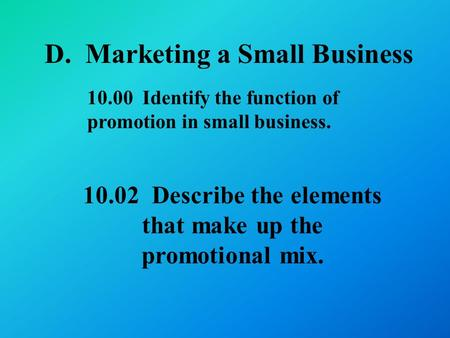 D. Marketing a Small Business Describe the elements that make up the promotional mix Identify the function of promotion in small business.
