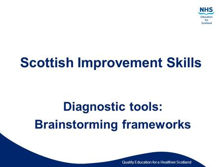 Quality Education for a Healthier Scotland Scottish Improvement Skills Diagnostic tools: Brainstorming frameworks.