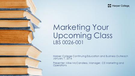 Marketing Your Upcoming Class LBS Harper College Continuing Education and Business Outreach January 7, 2016 Presenter: Mike McCandless, Manager,