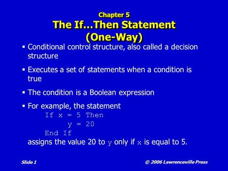 © 2006 Lawrenceville Press Slide 1 Chapter 5 The If…Then Statement (One-Way)  Conditional control structure, also called a decision structure  Executes.