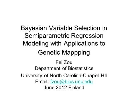 Bayesian Variable Selection in Semiparametric Regression Modeling with Applications to Genetic Mappping Fei Zou Department of Biostatistics University.