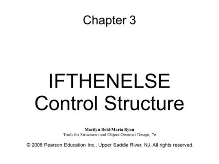 Chapter 3 IFTHENELSE Control Structure © 2008 Pearson Education Inc., Upper Saddle River, NJ. All rights reserved. Marilyn Bohl/Maria Rynn Tools for Structured.