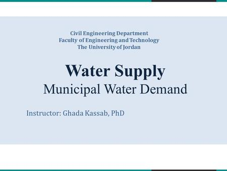 Water Supply Municipal Water Demand Civil Engineering Department Faculty of Engineering and Technology The University of Jordan Instructor: Ghada Kassab,