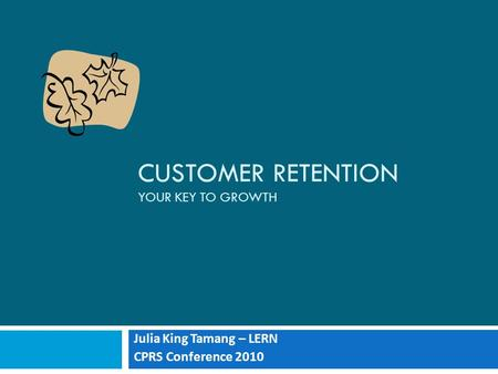 CUSTOMER RETENTION YOUR KEY TO GROWTH Julia King Tamang – LERN CPRS Conference 2010.