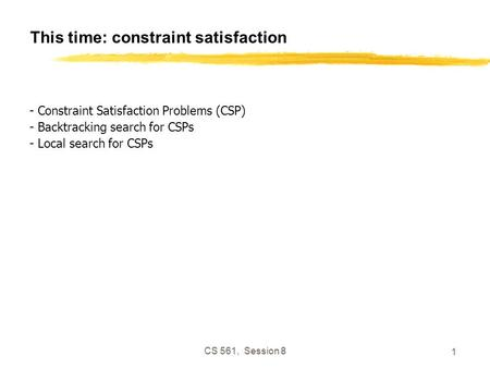 CS 561, Session 8 1 This time: constraint satisfaction - Constraint Satisfaction Problems (CSP) - Backtracking search for CSPs - Local search for CSPs.