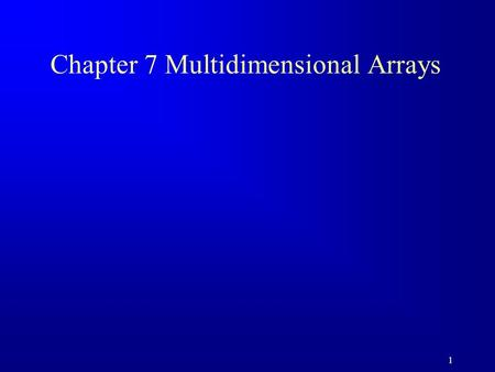 1 Chapter 7 Multidimensional Arrays. 2 Motivations You can use a two-dimensional array to represent a matrix or a table.