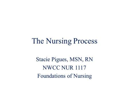 The Nursing Process Stacie Pigues, MSN, RN NWCC NUR 1117 Foundations of Nursing.
