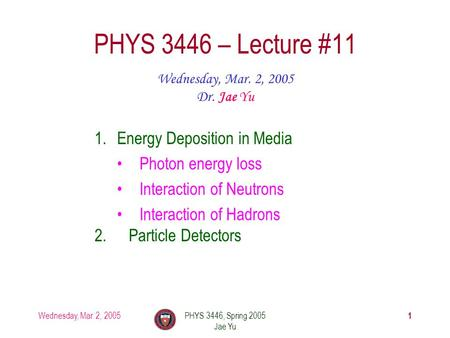 Wednesday, Mar. 2, 2005PHYS 3446, Spring 2005 Jae Yu 1 PHYS 3446 – Lecture #11 Wednesday, Mar. 2, 2005 Dr. Jae Yu 1.Energy Deposition in Media Photon energy.