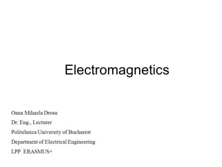 Electromagnetics Oana Mihaela Drosu Dr. Eng., Lecturer Politehnica University of Bucharest Department of Electrical Engineering LPP ERASMUS+