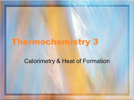 Thermochemistry 3 Calorimetry & Heat of Formation.