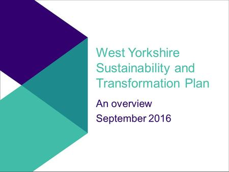 West Yorkshire Sustainability and Transformation Plan An overview September 2016.