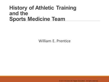 © 2011 McGraw-Hill Higher Education. All rights reserved. History of Athletic Training and the Sports Medicine Team William E. Prentice.