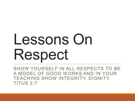 Lessons On Respect SHOW YOURSELF IN ALL RESPECTS TO BE A MODEL OF GOOD WORKS AND IN YOUR TEACHING SHOW INTEGRITY, DIGNITY. TITUS 2:7.
