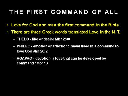 Love for God and man the first command in the Bible There are three Greek words translated Love in the N. T. –THELO - like or desire Mk 12:38 –PHILEO -