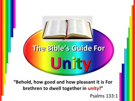 "The Bible's Guide For Unity ""Behold, how good and how pleasant it is For brethren to dwell together in unity!"" Psalms 133:1."