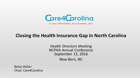 Closing the Health Insurance Gap In North Carolina Health Directors Meeting NCPHA Annual Conference September 13, 2016 New Bern, NC Betsy Vetter Chair,
