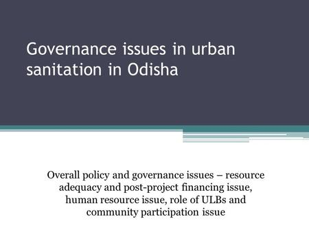 Governance issues in urban sanitation in Odisha Overall policy and governance issues – resource adequacy and post-project financing issue, human resource.