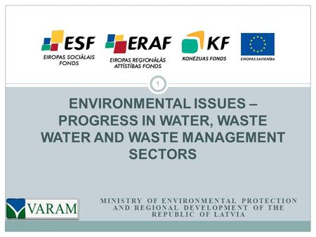 MINISTRY OF ENVIRONMENTAL PROTECTION AND REGIONAL DEVELOPMENT OF THE REPUBLIC OF LATVIA 1 ENVIRONMENTAL ISSUES – PROGRESS IN WATER, WASTE WATER AND WASTE.