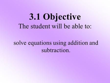 3.1 Objective The student will be able to: solve equations using addition and subtraction.