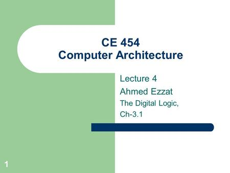 1 CE 454 Computer Architecture Lecture 4 Ahmed Ezzat The Digital Logic, Ch-3.1.