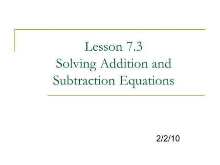 Lesson 7.3 Solving Addition and Subtraction Equations 2/2/10.