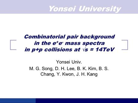 Yonsei University Combinatorial pair background in the e + e - mass spectra in p+p collisions at √s = 14TeV Yonsei Univ. M. G. Song, D. H. Lee, B. K. Kim,
