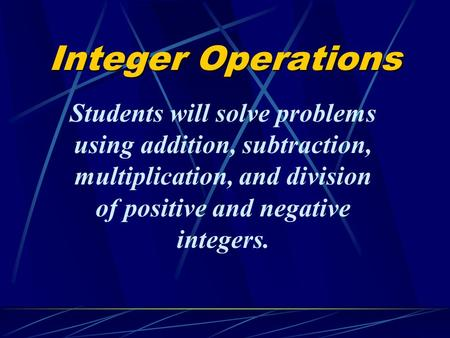Integer Operations Students will solve problems using addition, subtraction, multiplication, and division of positive and negative integers.