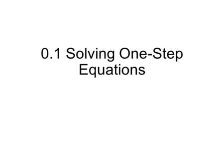 0.1 Solving One-Step Equations. To solve an equation means to find all values of the variable that make the equation true. Isolate the variable to one.
