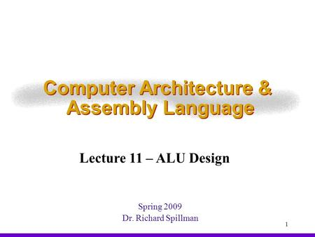 1 Computer Architecture & Assembly Language Spring 2009 Dr. Richard Spillman Lecture 11 – ALU Design.