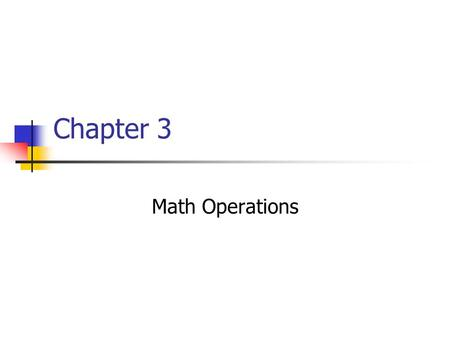 Chapter 3 Math Operations. Objectives Use the assignment and arithmetic operators. Use operators in output statements. Explain the problem with division.