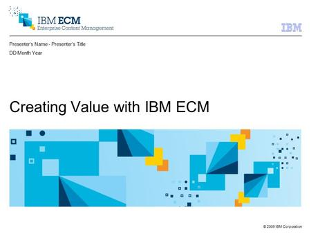 © 2009 IBM Corporation Presenter's Name - Presenter's Title DD Month Year Creating Value with IBM ECM.