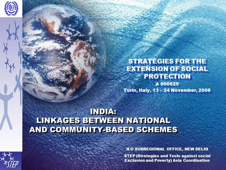 INDIA: LINKAGES BETWEEN NATIONAL AND COMMUNITY-BASED SCHEMES STRATEGIES FOR THE EXTENSION OF SOCIAL PROTECTION A Turin, Italy, 13 – 24 November,