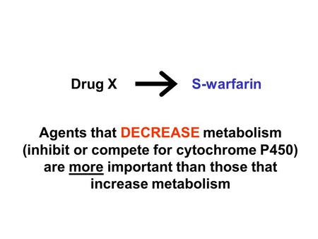 Drug X S-warfarin Agents that DECREASE metabolism (inhibit or compete for cytochrome P450) are more important than those that increase metabolism.