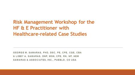Risk Management Workshop for the HF & E Practitioner with Healthcare-related Case Studies GEORGE M. SAMARAS, PHD, DSC, PE, CPE, CQE, CBA & LIBBY A. SAMARAS,
