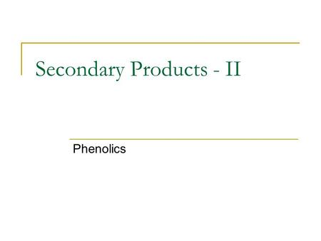 Secondary Products - II Phenolics. Synthesis of Phenolics Phenolics are synthesized by a number of different pathways Two most important:  Shikimic.