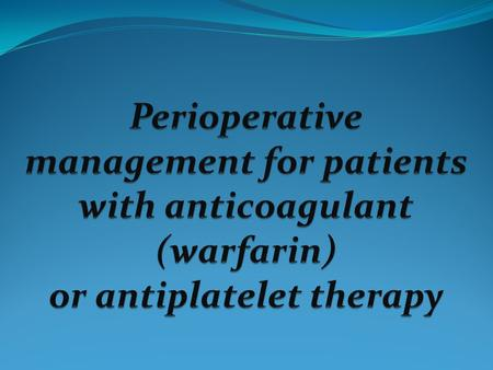 Introduction - Perioperative management of patients on warfarin or antiplatelet therapy involves assessing and balancing individual risks for thromboembolism.